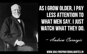 As i grow older, i pay less attention to what men say. i just watch ...