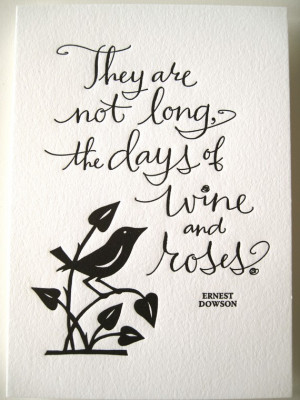 ... PRINT- They are not long, the days of wine and roses. Ernest Dowson