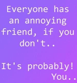 Annoying Friend Quotes Has an annoying friend,