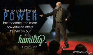 ... , the more powerful an effect it's had on our humility. -- David Brin