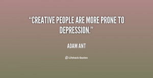 Creative people are more prone to depression.