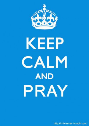 keep calm (if you know me.. i can pray...it's the keeping calm part ...