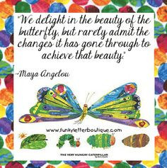 ... hungry caterpillar/ eric carle/ maya angelou / quotes/ inspiration