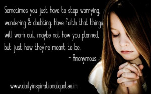 Sometimes you just have to stop worrying wondering doubting have faith ...