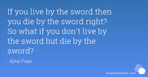 If you live by the sword then you die by the sword right? So what if ...