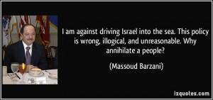 am against driving Israel into the sea. This policy is wrong ...