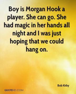 Bob Kirby - Boy is Morgan Hook a player. She can go. She had magic in ...