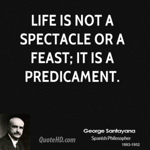 Life is not a spectacle or a feast; it is a predicament.