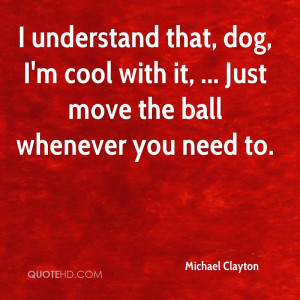 Understand That, Dog, I'm Cool With It, Just Move The Ball ...