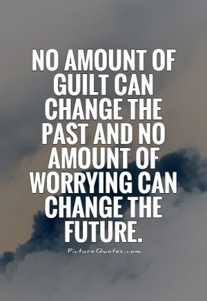 No amount of guilt can change the past and no amount of worrying can ...