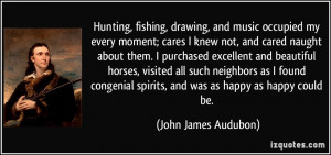 Hunting, fishing, drawing, and music occupied my every moment; cares I ...