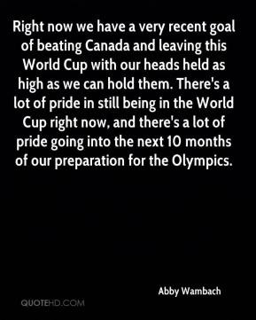 Right now we have a very recent goal of beating Canada and leaving ...