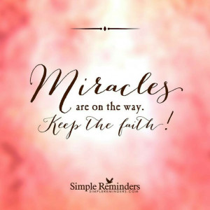 Miracles are on the way Keep the faith!