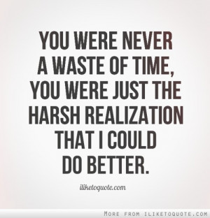 You were never a waste of time, you were just the harsh realization ...