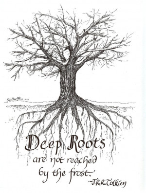 Deep Roots are not reached by the frost. JRR Tolkien