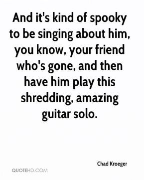 Chad Kroeger - And it's kind of spooky to be singing about him, you ...