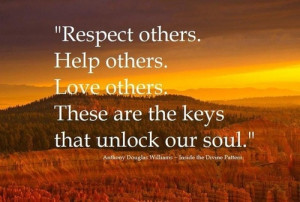 Respect others. Help others. Love others. These are the keys that ...