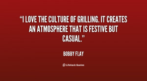 love the culture of grilling. It creates an atmosphere that is ...