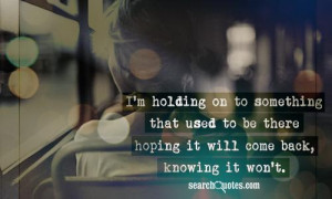 ... There Hoping It Will Come Back, Knowing It Won't ~ Missing You Quote