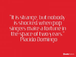 It is strange, but nobody is shocked when pop singers make a fortune ...