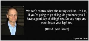 ... ? Yes. Do you hope you won't break your leg? Yes. - David Hyde Pierce