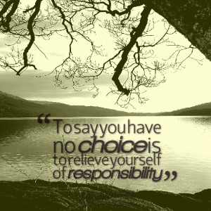 Quotes Picture: to say you have no choice is to relieve yourself of ...