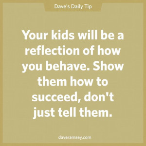 ... behave. Show them how to succeed, don't just tell them. Dave Ramsey