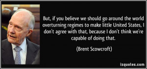 But, if you believe we should go around the world overturning regimes ...