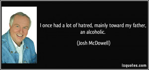 ... lot of hatred, mainly toward my father, an alcoholic. - Josh McDowell