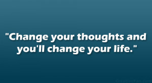 """Change your thoughts and you'll change your life."""""""