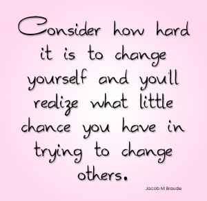 it is to change yourself and you'll realize what little chance you ...