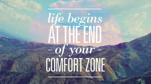"... Life begins at the end of your comfort zone."" – Neale Donald Walsh"