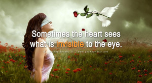 ... the heart sees what is invisible to the eye. – H. Jackson Brown, Jr