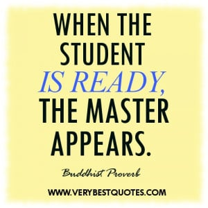 Learning quotes - WHEN THE STUDENT IS READY, THE MASTER APPEARS.