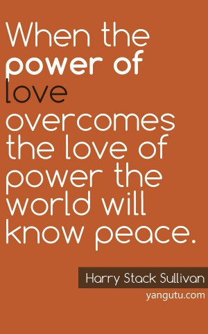 ... the love of power the world will know peace, ~ Harry Stack Sullivan