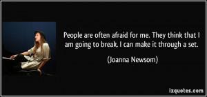 ... that I am going to break. I can make it through a set. - Joanna Newsom