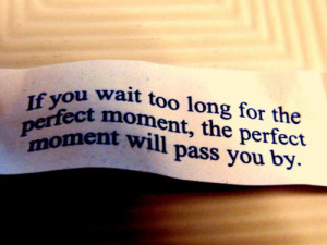 If you wait too long for the perfect moment, the perfect moment will ...