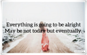 Everything Is Going To Be Alright, Picture Quotes, Love Quotes, Sad ...