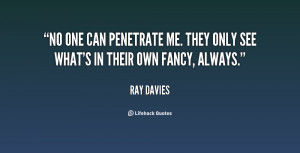No one can penetrate me. They only see what's in their own fancy ...