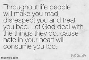 life people will make you mad, disrespect you and treat you bad ...