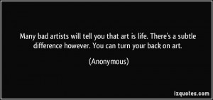 ... subtle difference however. You can turn your back on art. - Anonymous