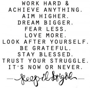 Work hard and achieve anything. Aim higher. Dream bigger. Fear less ...