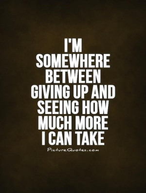 ... between giving up and seeing how much more I can take Picture Quote #1