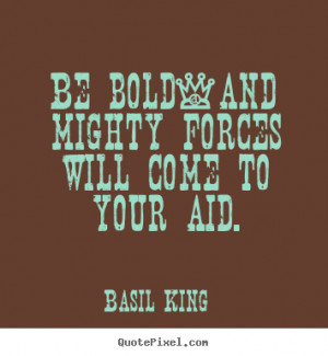 """Be bold-and mighty forces will come to your aid. """""""