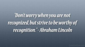 """... , but strive to be worthy of recognition."""" – Abraham Lincoln"""
