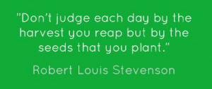 Don't judge each day by the harvest you reap but by the seeds that ...