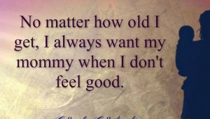 ... matter-how-old-i-get-i-always-want-my-mommy-when-i-dont-feel-good.jpg