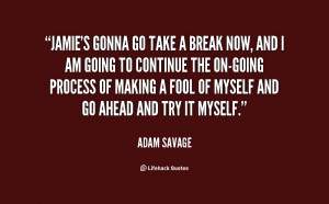 quote-Adam-Savage-jamies-gonna-go-take-a-break-now-43684.png