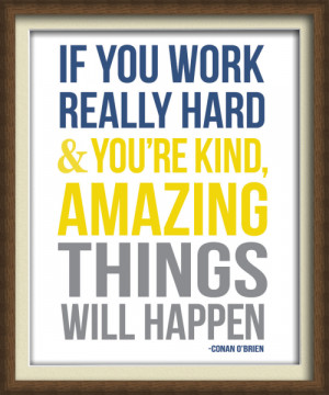 If you work hard and are kind, amazing things will happen.