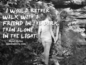would rather walk with a friend in the dark, than alone in the light ...
